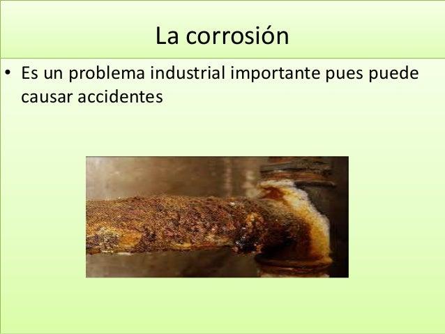La corrosión • Es un problema industrial importante pues puede causar accidentes