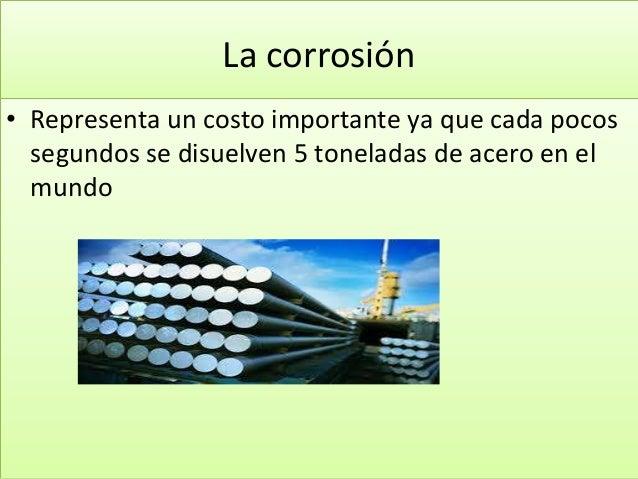 La corrosión • Representa un costo importante ya que cada pocos segundos se disuelven 5 toneladas de acero en el mundo