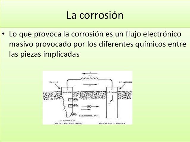 La corrosión • Lo que provoca la corrosión es un flujo electrónico masivo provocado por los diferentes químicos entre las ...