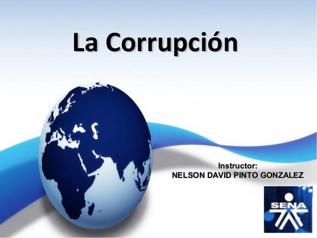 La CorrupciónLa Corrupción Instructor:Instructor: NELSON DAVID PINTO GONZALEZNELSON DAVID PINTO GONZALEZ