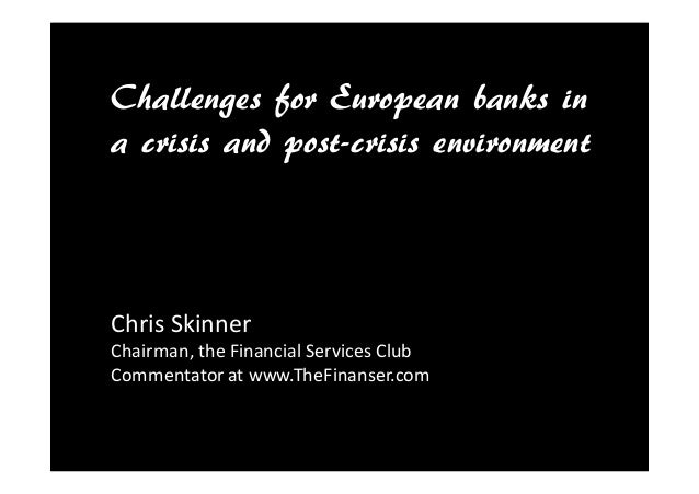 Challenges for European banks in a crisis and post-crisis environment Chris Skinner Chairman, the Financial Services Club ...