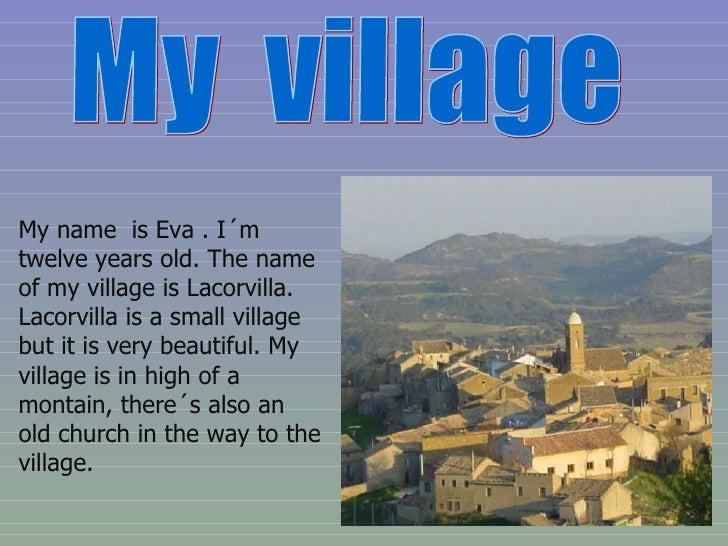 My  village My name  is Eva . I´m twelve years old. The name of my village is Lacorvilla. Lacorvilla is a small village bu...