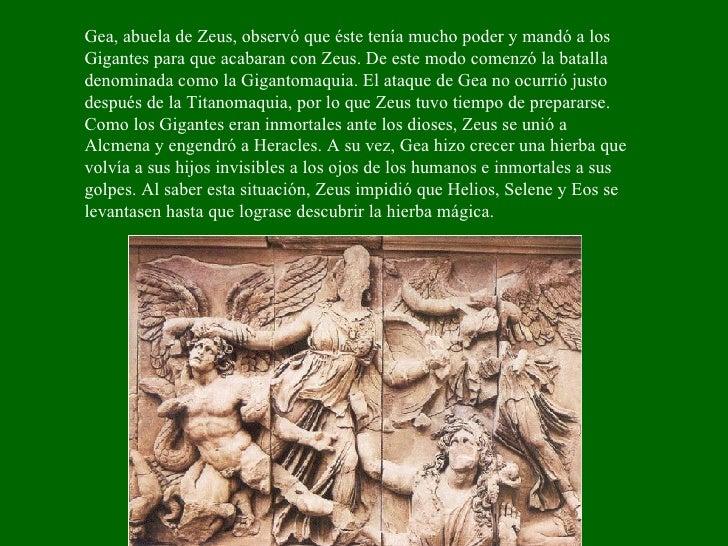 Gea, abuela de Zeus, observó que éste tenía mucho poder y mandó a los Gigantes para que acabaran con Zeus. De este modo co...