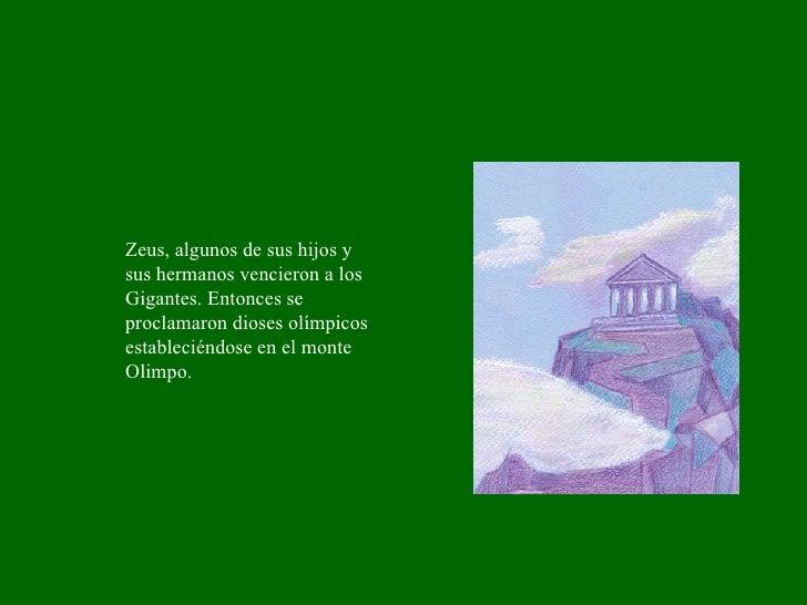 Zeus, algunos de sus hijos y sus hermanos vencieron a los Gigantes. Entonces se proclamaron dioses olímpicos estableciéndo...