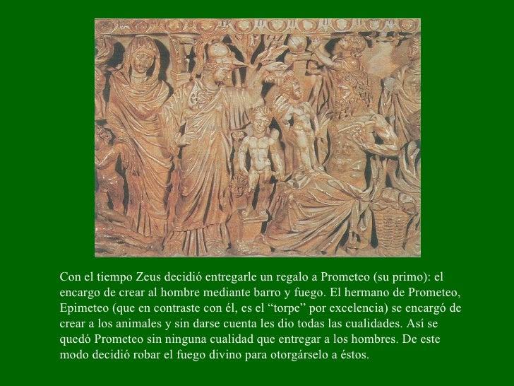 Con el tiempo Zeus decidió entregarle un regalo a Prometeo (su primo): el encargo de crear al hombre mediante barro y fueg...