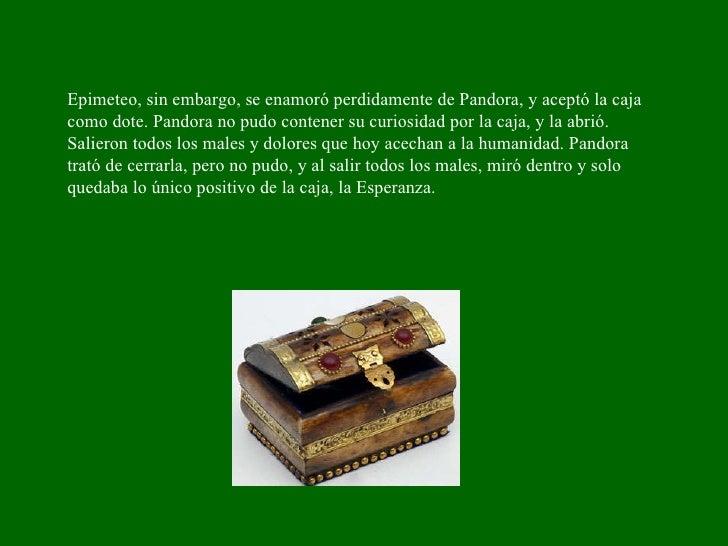 Epimeteo, sin embargo, se enamoró perdidamente de Pandora, y aceptó la caja como dote. Pandora no pudo contener su curiosi...