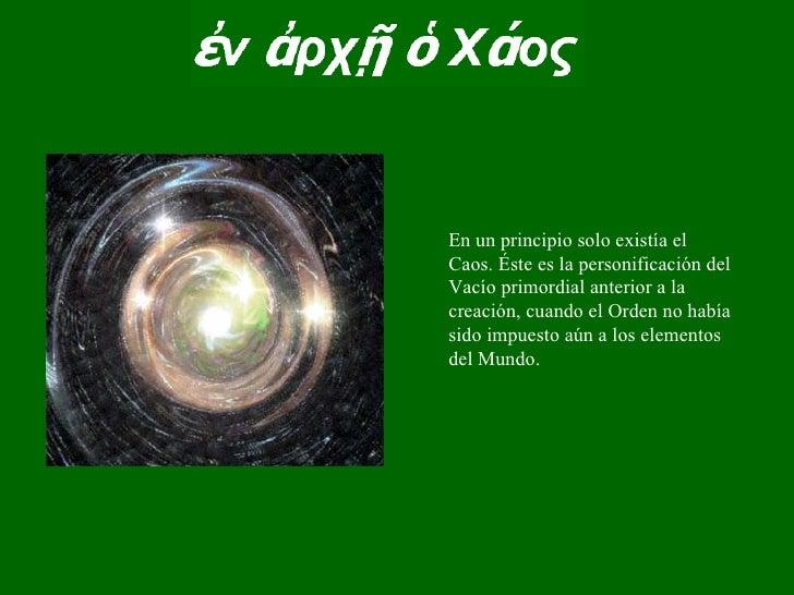 En un principio solo existía el Caos. Éste es la personificación del Vacío primordial anterior a la creación, cuando el Or...