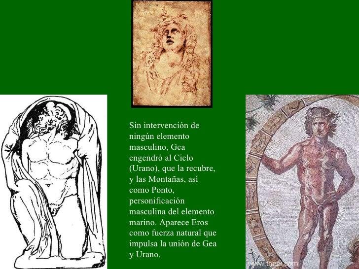 Sin intervención de ningún elemento masculino, Gea engendró al Cielo (Urano), que la recubre, y las Montañas, así como Pon...