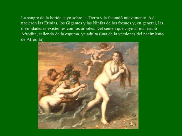 La sangre de la herida cayó sobre la Tierra y la fecundó nuevamente. Así nacieron las Erinias, los Gigantes y las Ninfas d...