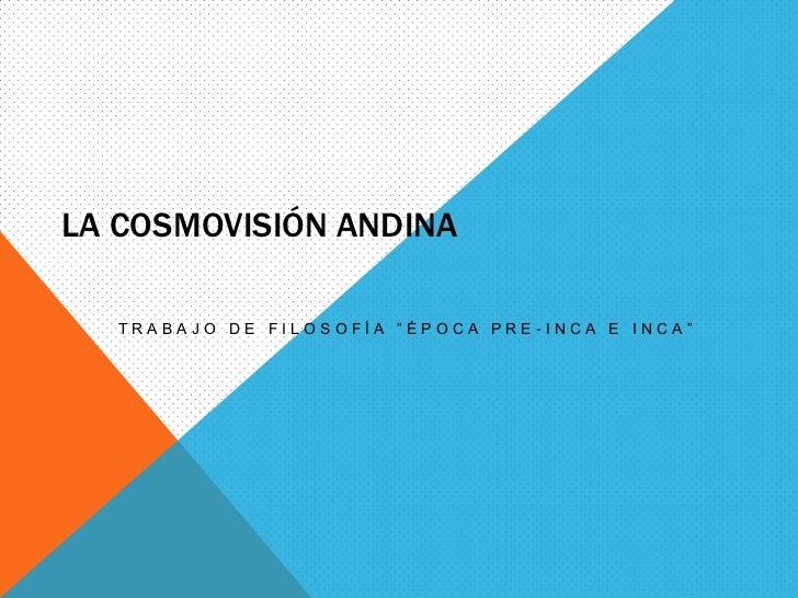 """La Cosmovisión andina<br />Trabajo de filosofía """"Época pre-Inca e Inca""""<br />"""