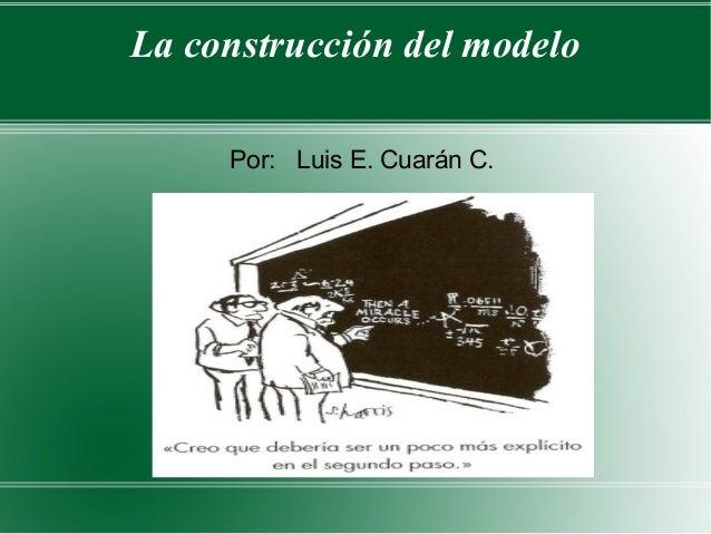 La construcción del modelo     Por: Luis E. Cuarán C.