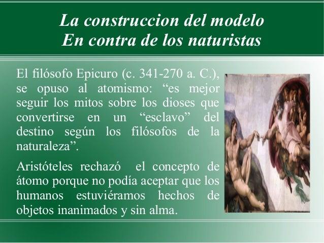 La construccion del modelo        En contra de los naturistasEl filósofo Epicuro (c. 341-270 a. C.),se opuso al atomismo: ...