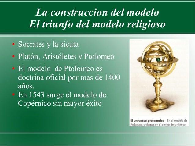 La construccion del modelo       El triunfo del modelo religioso●   Socrates y la sicuta●   Platón, Aristóletes y Ptolomeo...