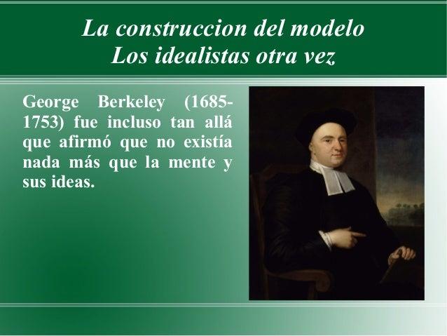 La construccion del modelo         Los idealistas otra vezGeorge Berkeley (1685-1753) fue incluso tan alláque afirmó que n...