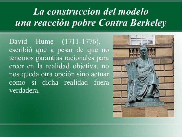La construccion del modelo una reacción pobre Contra BerkeleyDavid Hume (1711-1776),escribió que a pesar de que notenemos ...