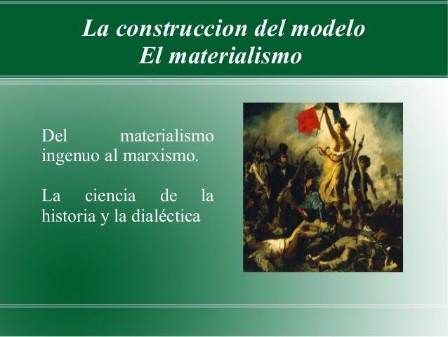 La construccion del modelo          El materialismoDel       materialismoingenuo al marxismo.La ciencia de lahistoria y la...
