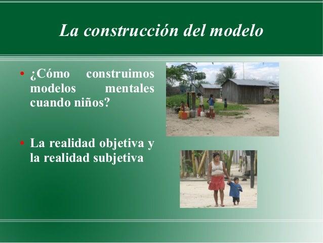 La construcción del modelo●   ¿Cómo construimos    modelos     mentales    cuando niños?●   La realidad objetiva y    la r...