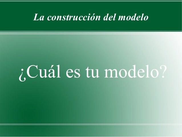 La construcción del modelo¿Cuál es tu modelo?