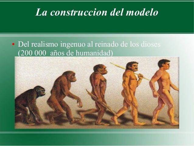La construccion del modelo●   Del realismo ingenuo al reinado de los dioses    (200 000 años de humanidad)