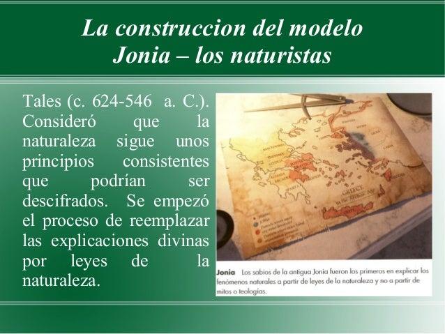 La construccion del modelo           Jonia – los naturistasTales (c. 624-546 a. C.).Consideró       que     lanaturaleza s...