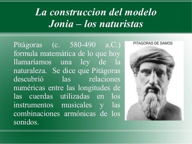 La construccion del modelo         Jonia – los naturistasPitágoras (c. 580-490 a.C.)formula matemática de lo que hoyllamar...