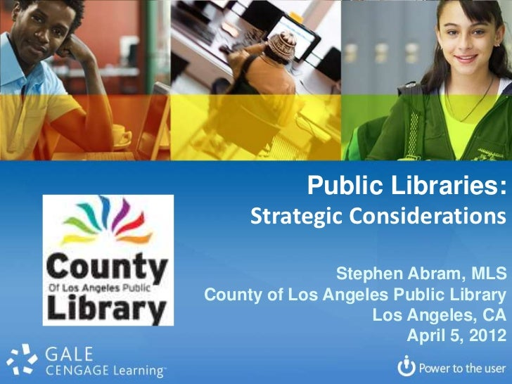 Public Libraries:     Strategic Considerations               Stephen Abram, MLSCounty of Los Angeles Public Library       ...