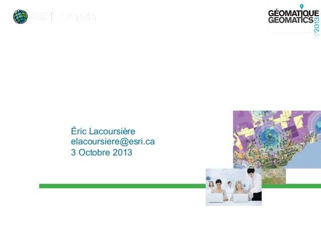 ArcGIS 10.2 > Le SIG partout et pour tous • Éric Lacoursière • elacoursiere@esri.ca • 3 Octobre 2013