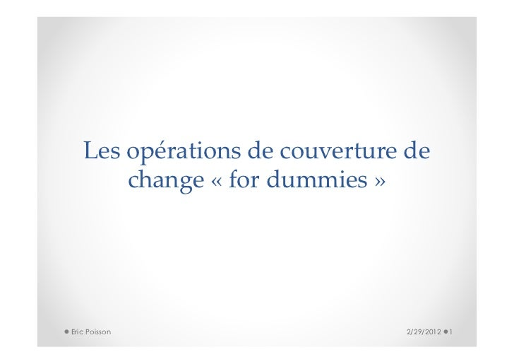 Les opérations de couverture de       change « for dummies »Eric Poisson                   2/29/2012   1