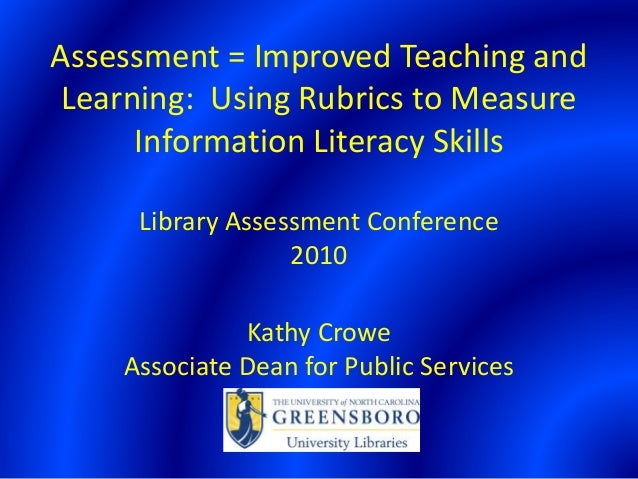 Assessment = Improved Teaching and Learning: Using Rubrics to Measure Information Literacy Skills Library Assessment Confe...