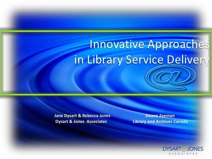 Innovative Approaches         in Library Service DeliveryJane Dysart & Rebecca Jones          Deane Zeeman Dysart & Jones ...