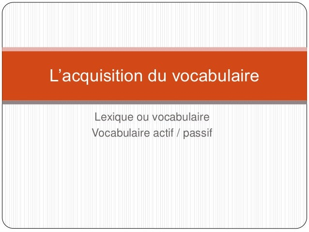 Lexique ou vocabulaire Vocabulaire actif / passif L'acquisition du vocabulaire