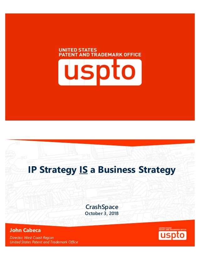IP Strategy IS a Business Strategy John Cabeca Director, West Coast Region United States Patent and Trademark Office Crash...