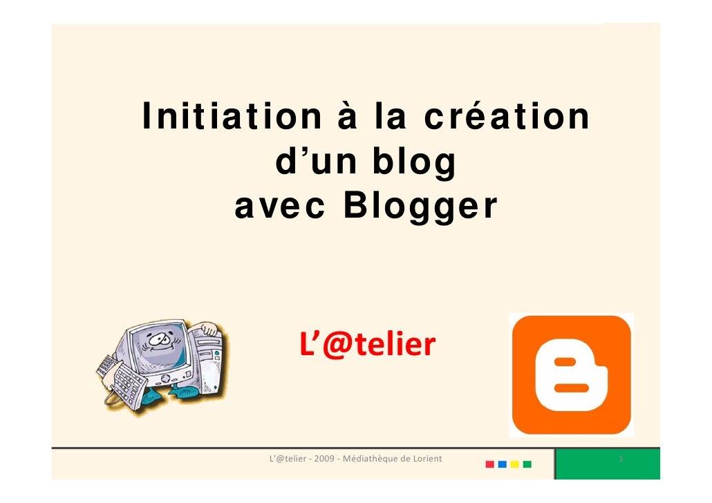 Initiation à la création         d'un blog       avec Blogger                L'@telier        L'@telier‐ 2009‐ Médiathèq...