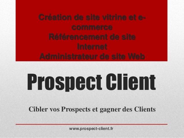 Prospect Client Cibler vos Prospects et gagner des Clients www.prospect-client.fr Création de site vitrine et e- commerce ...