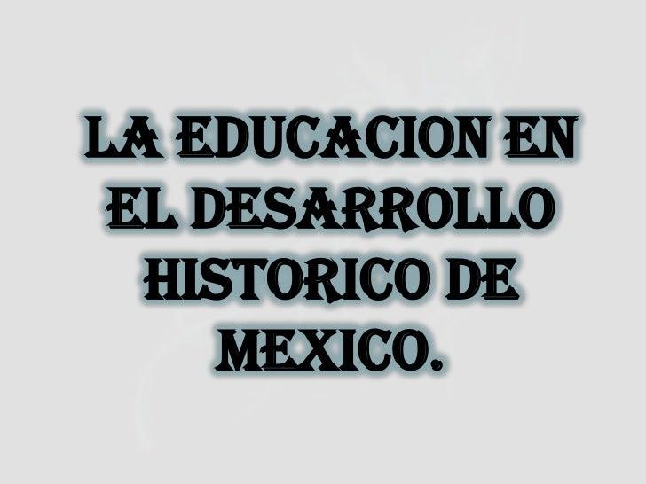 LA EDUCACION EN EL DESARROLLO  HISTORICO DE     MEXICO.