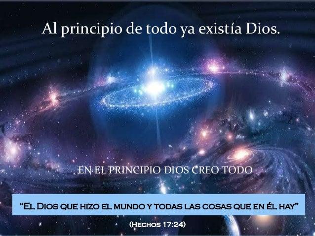 """Al principio de todo ya existía Dios.            EN EL PRINCIPIO DIOS CREO TODO""""El Dios que hizo el mundo y todas las cosa..."""