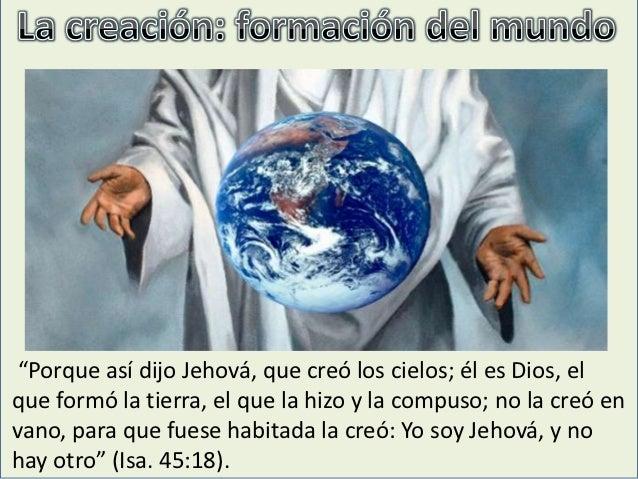 """""""Porque así dijo Jehová, que creó los cielos; él es Dios, elque formó la tierra, el que la hizo y la compuso; no la creó e..."""