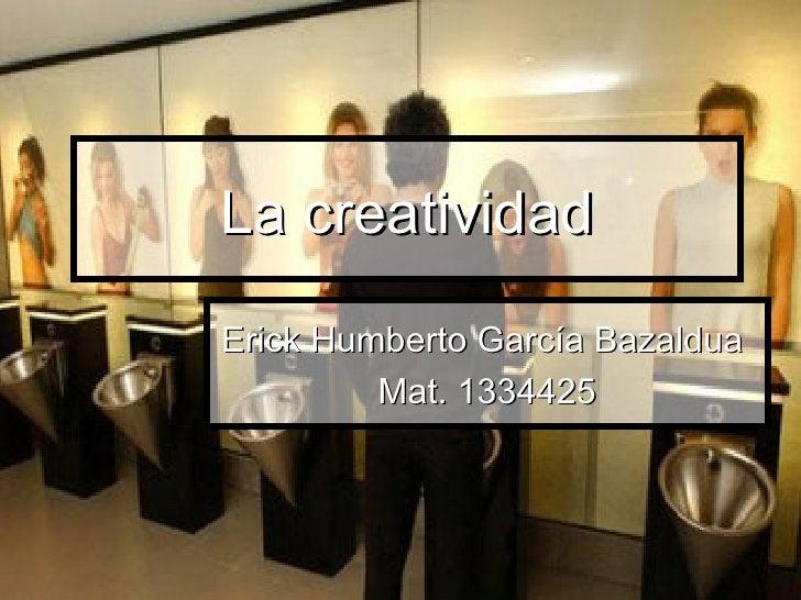La creatividad Erick Humberto García Bazaldua  Mat. 1334425