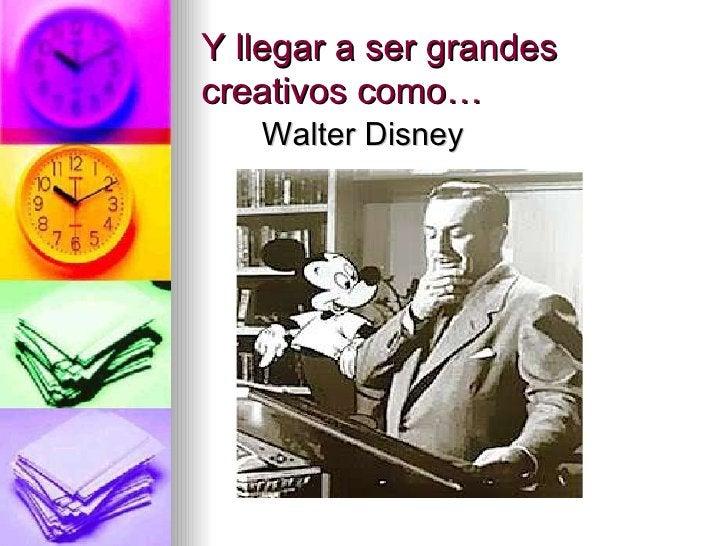Y llegar a ser g randes creativos como… <ul><li>Walter Disney </li></ul>