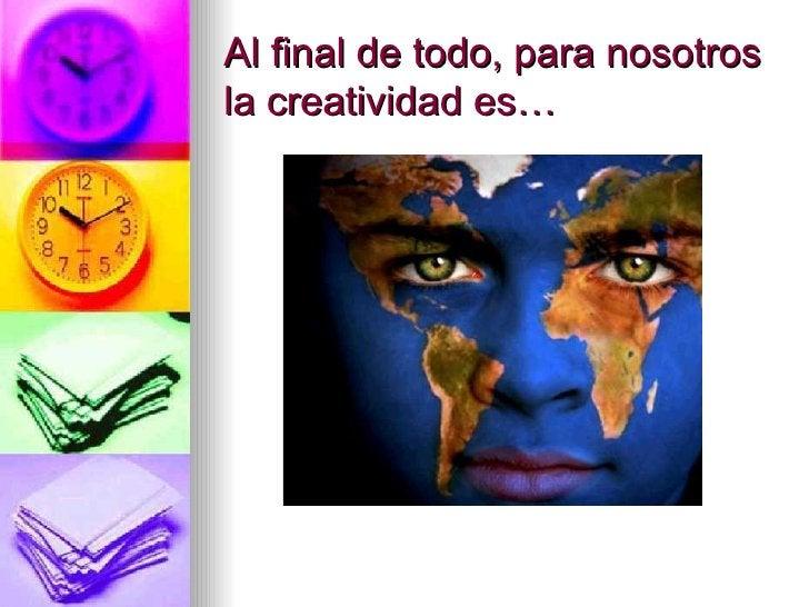 Al final de todo ,  para nosotros la creatividad es…