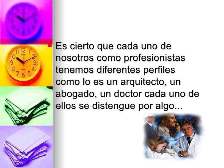 <ul><li>Es cierto que cada uno de nosotros como profesionistas tenemos diferentes perfiles como lo es un arquitecto, un ab...