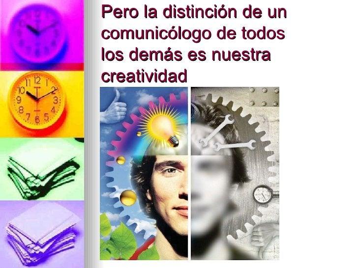 Pero la distinción de un comunicólogo de todos los demás es nuestra creatividad
