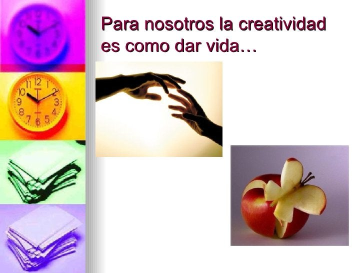 Para nosotros la creatividad es como dar vida…