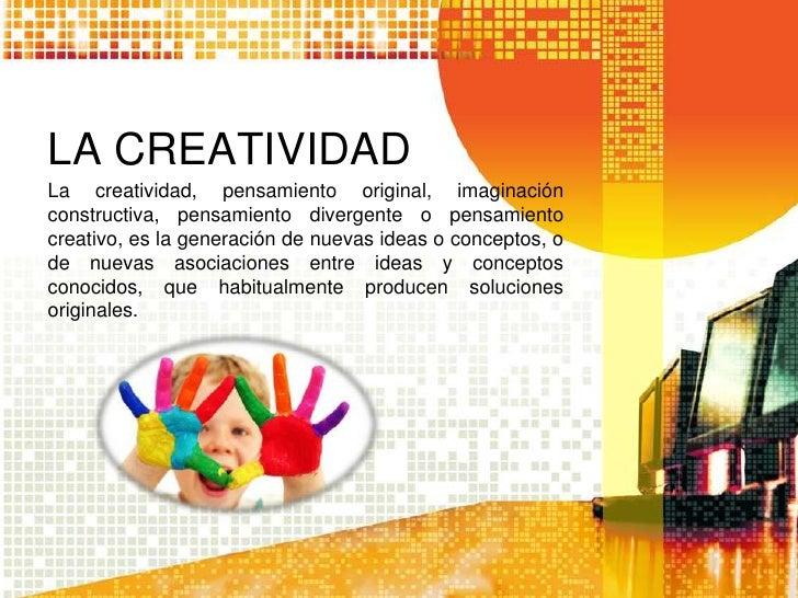 LA CREATIVIDADLa creatividad, pensamiento original, imaginaciónconstructiva, pensamiento divergente o pensamientocreativo,...