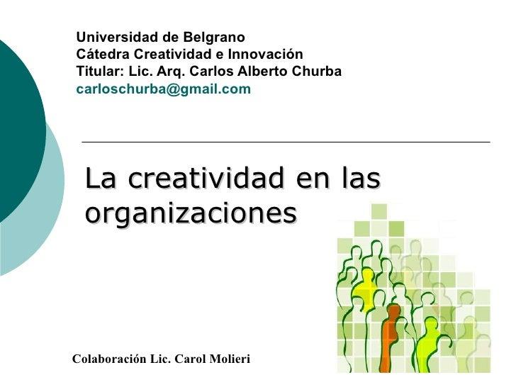 La creatividad en las organizaciones Universidad de Belgrano  Cátedra Creatividad e Innovación Titular: Lic. Arq. Carlos A...
