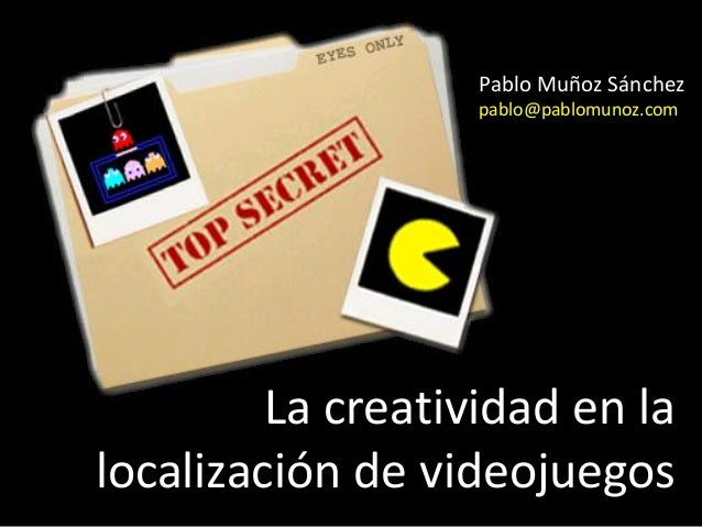Pablo Muñoz Sánchez                   pablo@pablomunoz.com         La creatividad en lalocalización de videojuegos