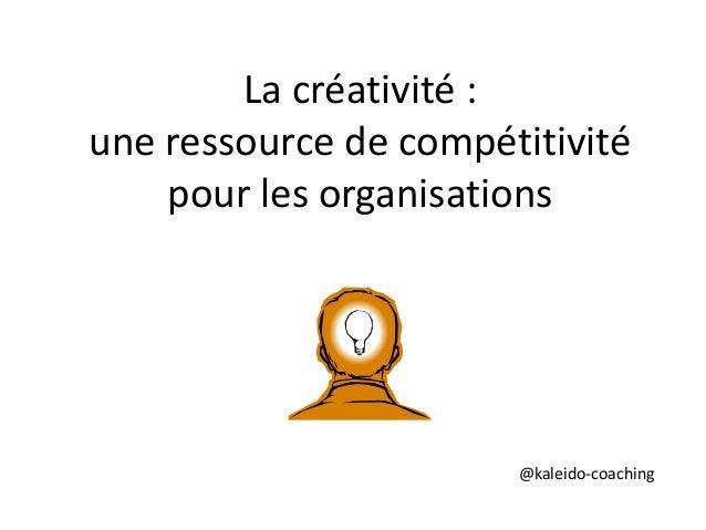 La créativité :  une ressource de compétitivité  pour les organisations  @kaleido-coaching