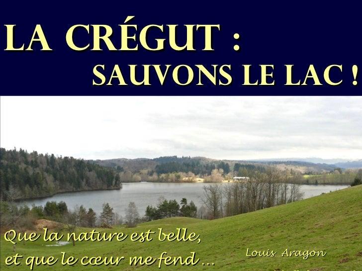 LA CRÉGUT :          SAUVONS LE LAC !Que la nature est belle,                           Louis Aragonet que le cœur me fend …