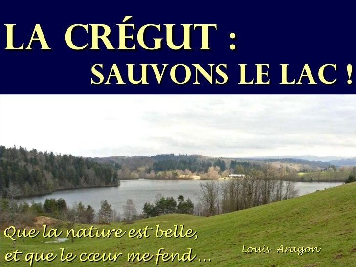 LA CRÉGUT :   SAUVONS LE LAC ! Que la nature est belle, et que le cœur me fend … Louis  Aragon   (L'affiche rouge)