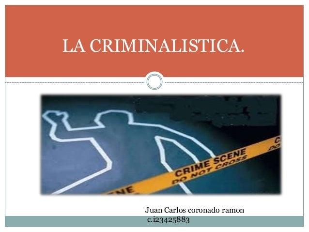 LA CRIMINALISTICA. Juan Carlos coronado ramon c.i23425883